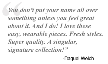 You don't put your name all over something unless you feel great about it. And I do! I love these easy, wearable pieces. Fresh styles. Super quality. A singular, signature collection! -Raquel Welch
